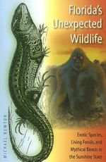 Florida's Unexpected Wildlife : Exotic Species, Living Fossils, and Mythical Beasts in the Sunshine State - Michael Newton