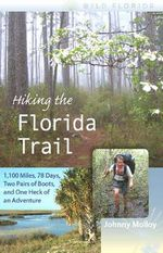 Hiking the Florida Trail : 1,100 Miles, 78 Days, Two Pairs of Boots, and One Heck of an Adventure - Johnny Molloy