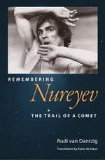 Remembering Nureyev : The Trail of a Comet - Rudi van Dantzig
