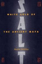Salt : White Gold of the Ancient Maya - Heather McKillop