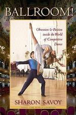 Ballroom! : Obsession and Passion Inside the World of Competitive Dance - Sharon Savoy