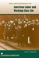 The Archaeology of American Labor and Working-class Life - Paul A. Shackel