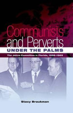 Communists and Perverts Under the Palms : The Johns Committee in Florida, 1956-1965 - Stacy Braukman