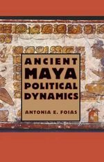 Ancient Maya Political Dynamics : Urbanism and Archaeology in the Inka World - Antonia E Foias