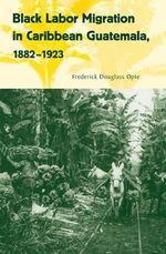 Black Labor Migration in Caribbean Guatemala, 1882-1923 - Frederick Douglass Opie