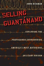 Selling Guantanamo : Exploding the Propaganda Surrounding America's Most Notorious Military Prison - John Hickman