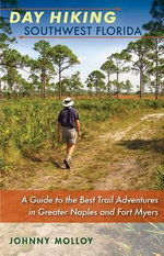 Day Hiking Southwest Florida : A Guide to the Best Trail Adventures in Greater Naples and Fort Myers - Johnny Molloy