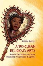 Afro-Cuban Religious Arts : Popular Expressions of Cultural Inheritance in Espiritismo and Santeria - Kristine Juncker