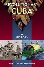 Revolutionary Cuba : A History - Luis Martinez-Fernandez