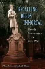 Recalling Deeds Immortal : Florida Monuments to the Civil War - William B. Lees