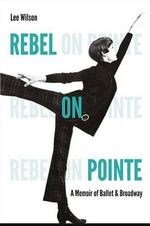 Rebel on Pointe : A Memoir of Ballet and Broadway - Lee Wilson