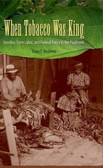 When Tobacco Was King : Families, Farm Labor, and Federal Policy in the Piedmont - Evan P. Bennett