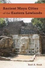 Ancient Maya Cities of the Eastern Lowlands : Ancient Cities of the New World - Brett A. Houk