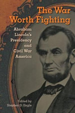 War Worth Fighting : Abraham Lincoln's Presidency and Civil War America