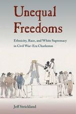 Unequal Freedoms : Ethnicity, Race, and White Supremacy in Civil War-Era Charleston - Jeff Strickland
