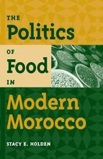 The Politics of Food in Modern Morocco - Stacy E. Holden