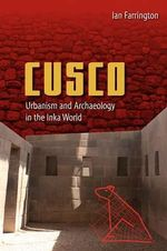 Cusco : Urbanism and Archaeology in the Inka World - Ian Farrington