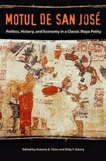 Motul De San Jose : Politics, History, and Economy in a Maya Polity