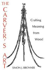 The Carver's Art : Crafting Meaning from Wood - Simon J. Bronner