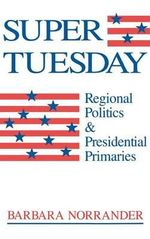 Super Tuesday : Regional Politics & Presidential Primaries - Barbara Norrander
