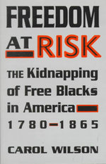 Freedom at Risk : The Kidnapping of Free Blacks in America, 1780-1865 - Carol Wilson