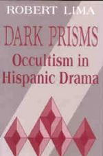 Dark Prisms : Occultism in Hispanic Drama - Robert Lima