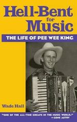 Hell-Bent for Music : The Life of Pee Wee King - Wade H Hall