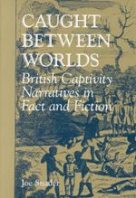 Caught Between Worlds : British Captivity Narratives in Fact and Fiction - Joe Snader