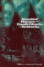 Haunted Houses and Family Ghosts of Kentucky : Reflections Past and Present - William Lynwood Montell
