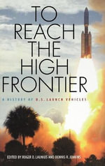 To Reach the High Frontier : A History of U.S.Launch Vehicles