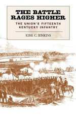 The Battle Rages Higher : The Union's Fifteenth Kentucky Infantry - Kirk Jenkins