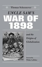 Uncle Sam's War of 1898 and the Origins of Globalization : Major and Surgeon U.S.V., 1861-1865 - Thomas D. Schoonover