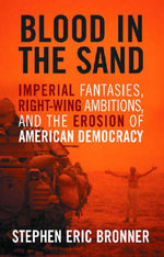 Blood in the Sand : Imperial Fantasies, Right-wing Ambitions, and the Erosion of American Democracy - Stephen Eric Bronner