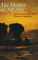 The Mother of All Arts : Agrarianism and the Creative Impulse - Gene Logsdon