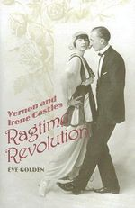 Vernon and Irene Castle's Ragtime Revolution : The Art of Teaching Modern Dance - Eve Golden