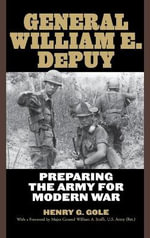 General William E. DePuy : Preparing the Army for Modern War - Henry G. Gole
