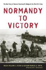 Normandy to Victory : The War Diary of General Courtney H. Hodges and the First U.S. Army - William C. Sylvan