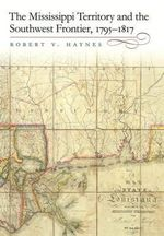 The Mississippi Territory and the Southwest Frontier, 1795-1817 - Robert V. Haynes