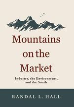Mountains on the Market : Industry, the Environment and the South - Randal L. Hall