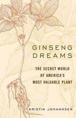 Ginseng Dreams : The Secret World of America's Most Valuable Plant - Kristin Johannsen