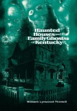 Haunted Houses and Family Ghosts of Kentucky - William Lynwood Montell