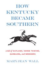 How Kentucky Became Southern : A Tale of Outlaws, Horse Thieves, Gamblers, and Breeders - Maryjean Wall