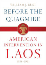 Before the Quagmire : American Intervention in Laos, 1954-1961 - William J. Rust