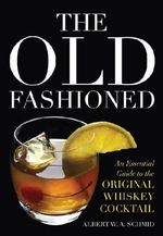 The Old Fashioned : An Essential Guide to the Original Whiskey Cocktail - Chair Albert W A Schmid