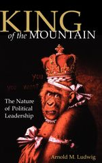 King of the Mountain : The Nature of Political Leadership - Arnold M. Ludwig