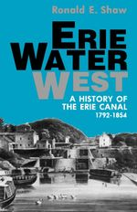 Erie Water West : A History of the Erie Canal, 1792-1854 - Ronald E. Shaw