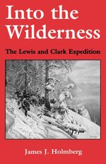 Into the Wilderness : The Lewis and Clark Expedition - James J. Holmberg