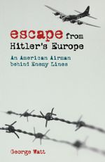 Escape from Hitler's Europe : An American Airman behind Enemy Lines - George Watt