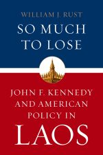 So Much to Lose : John F. Kennedy and American Policy in Laos - William J. Rust