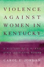 Violence Against Women in Kentucky : A History of U.S. and State Legislative Reform - Carol E. Jordan